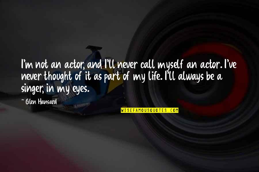 Life Singers Quotes By Glen Hansard: I'm not an actor, and I'll never call