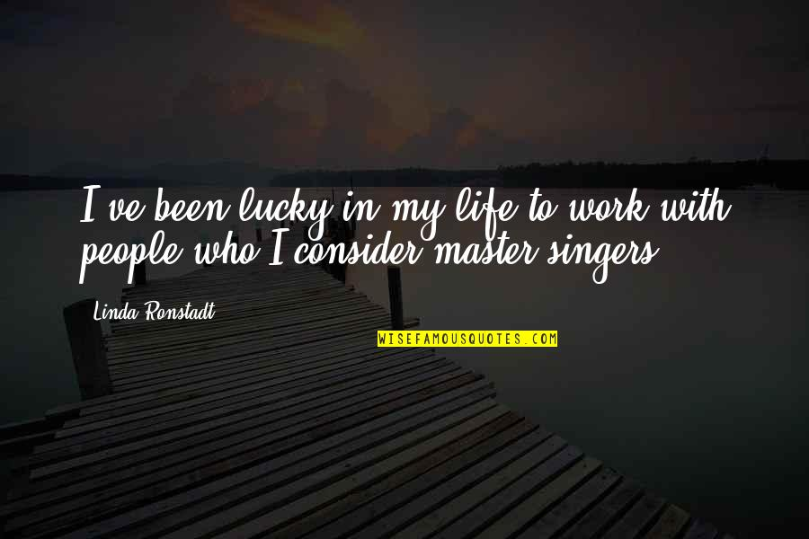 Life Singers Quotes By Linda Ronstadt: I've been lucky in my life to work