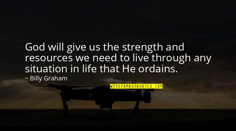 Life Situation Quotes By Billy Graham: God will give us the strength and resources