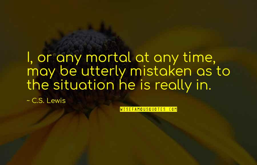 Life Situation Quotes By C.S. Lewis: I, or any mortal at any time, may
