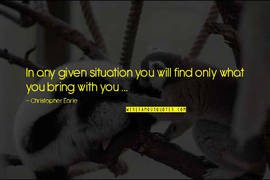 Life Situation Quotes By Christopher Earle: In any given situation you will find only