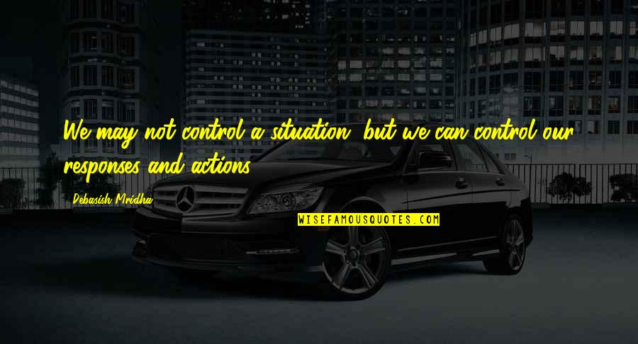 Life Situation Quotes By Debasish Mridha: We may not control a situation, but we
