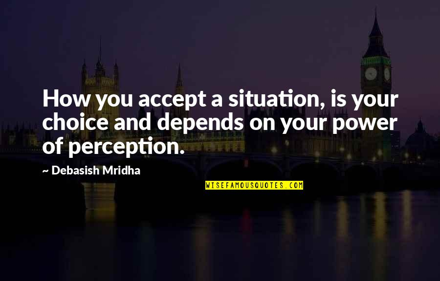 Life Situation Quotes By Debasish Mridha: How you accept a situation, is your choice