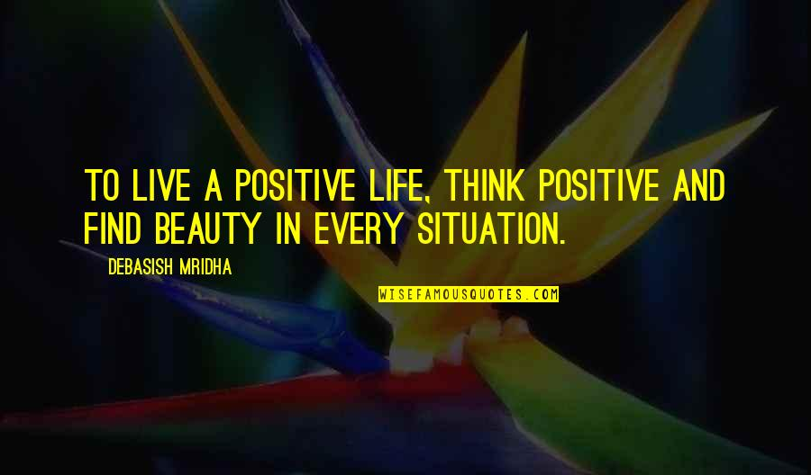 Life Situation Quotes By Debasish Mridha: To live a positive life, think positive and