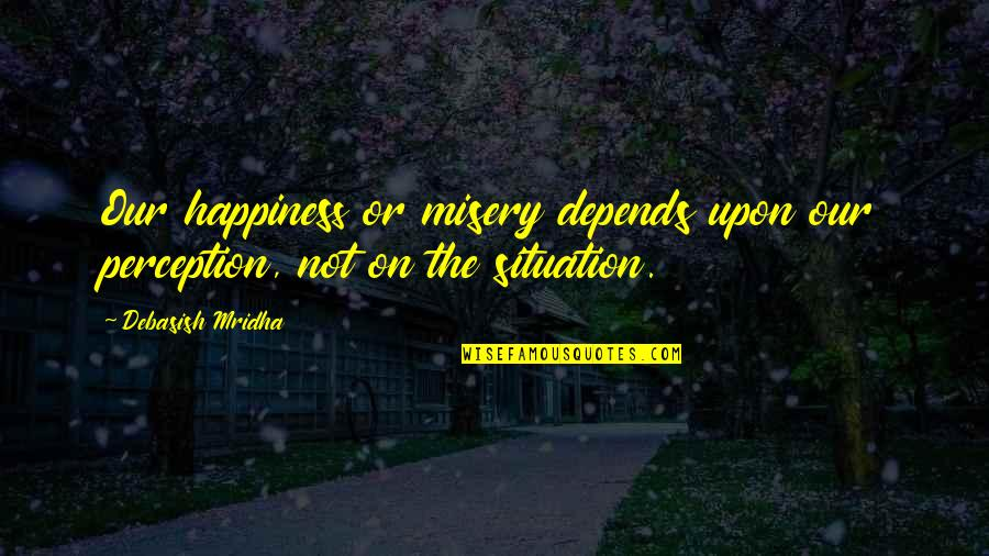 Life Situation Quotes By Debasish Mridha: Our happiness or misery depends upon our perception,