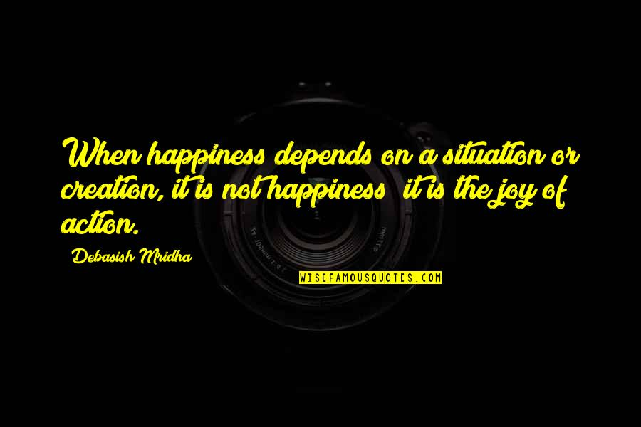 Life Situation Quotes By Debasish Mridha: When happiness depends on a situation or creation,