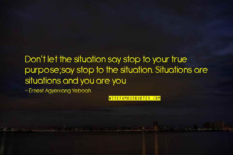 Life Situation Quotes By Ernest Agyemang Yeboah: Don't let the situation say stop to your