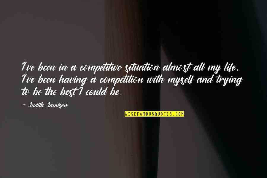 Life Situation Quotes By Judith Jamison: I've been in a competitive situation almost all