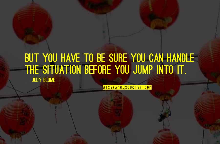 Life Situation Quotes By Judy Blume: But you have to be sure you can