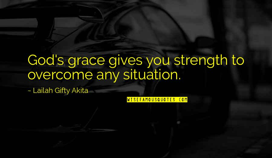 Life Situation Quotes By Lailah Gifty Akita: God's grace gives you strength to overcome any