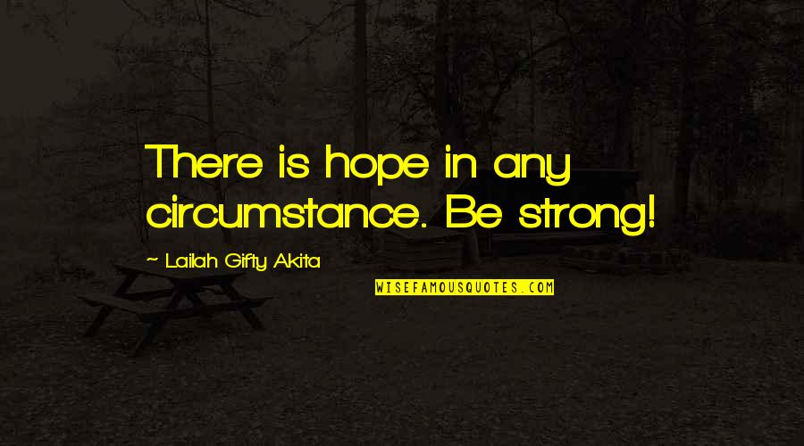 Life Situation Quotes By Lailah Gifty Akita: There is hope in any circumstance. Be strong!