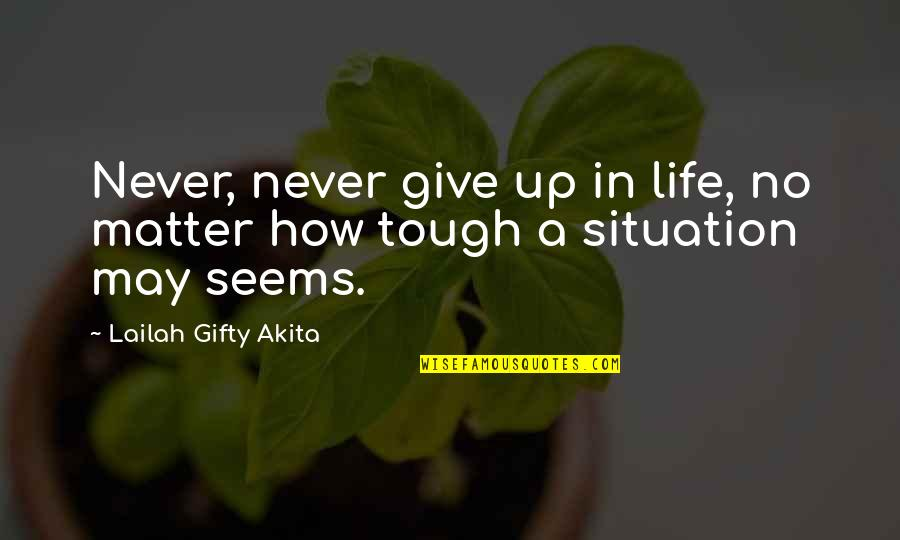 Life Situation Quotes By Lailah Gifty Akita: Never, never give up in life, no matter