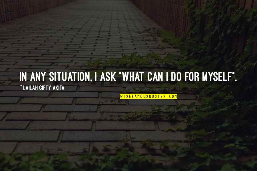 "Life Situation Quotes By Lailah Gifty Akita: In any situation, I ask ""What can I"