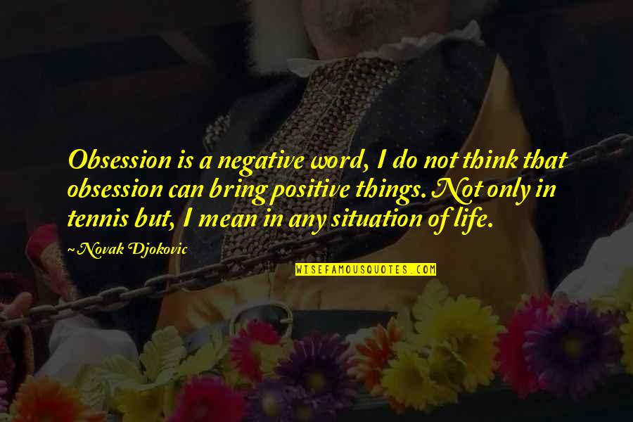 Life Situation Quotes By Novak Djokovic: Obsession is a negative word, I do not