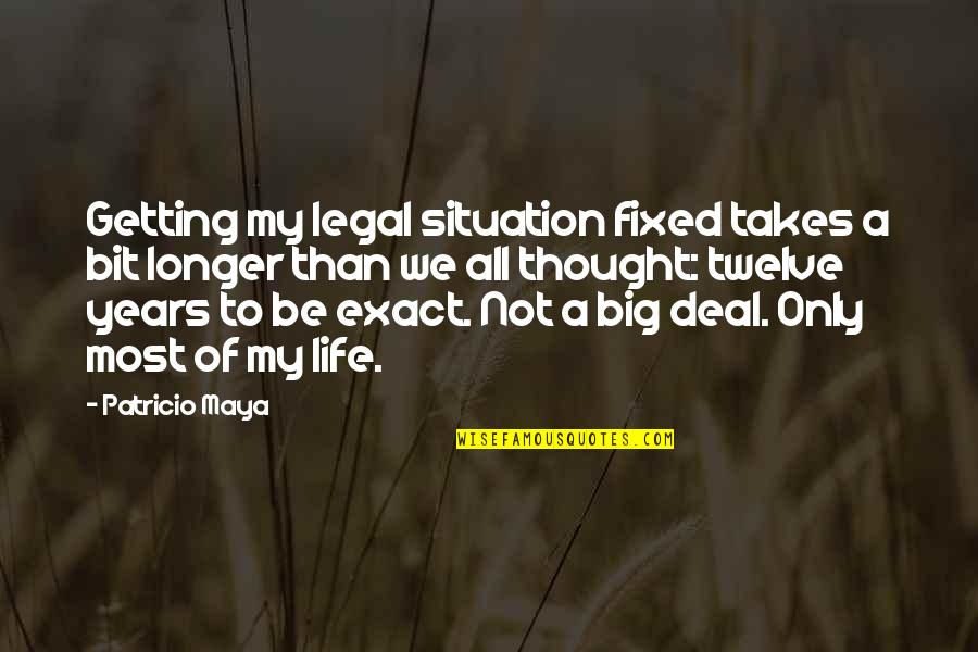 Life Situation Quotes By Patricio Maya: Getting my legal situation fixed takes a bit