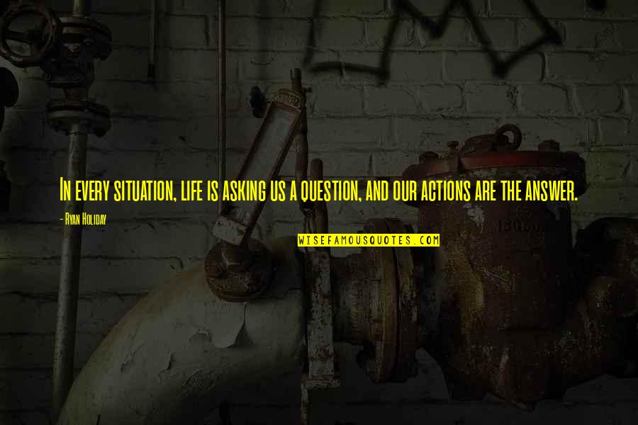 Life Situation Quotes By Ryan Holiday: In every situation, life is asking us a