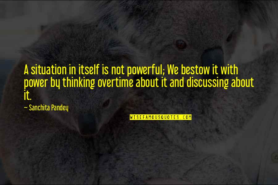 Life Situation Quotes By Sanchita Pandey: A situation in itself is not powerful; We