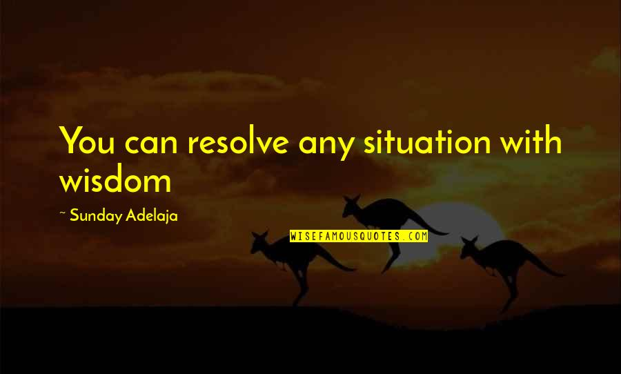 Life Situation Quotes By Sunday Adelaja: You can resolve any situation with wisdom