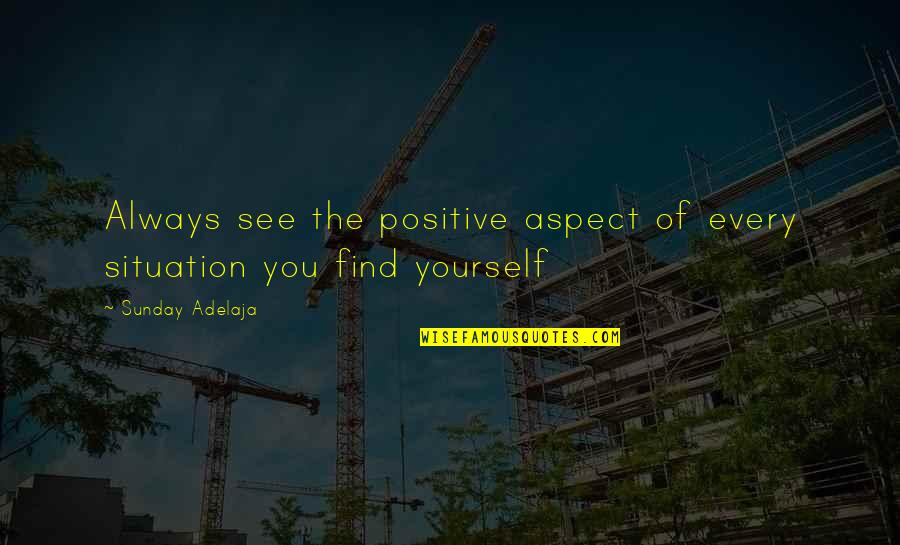 Life Situation Quotes By Sunday Adelaja: Always see the positive aspect of every situation