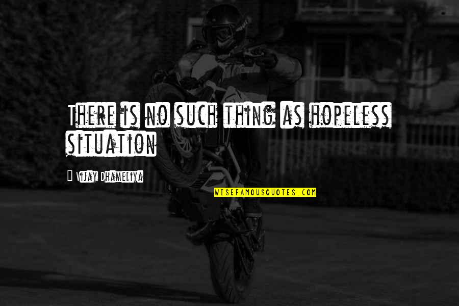 Life Situation Quotes By Vijay Dhameliya: There is no such thing as hopeless situation