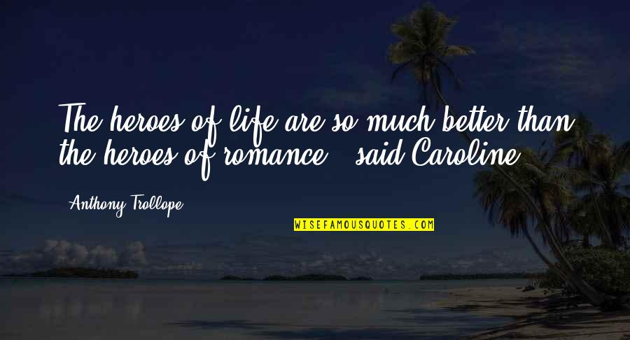 Life So Much Better Quotes By Anthony Trollope: The heroes of life are so much better