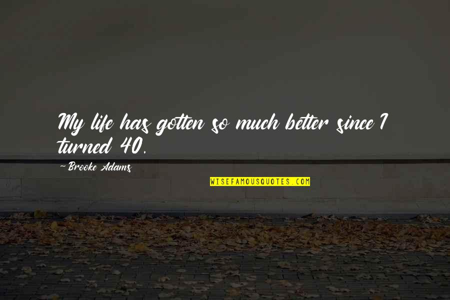 Life So Much Better Quotes By Brooke Adams: My life has gotten so much better since
