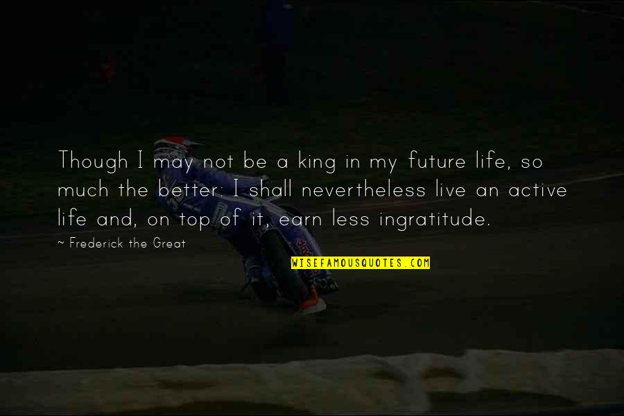 Life So Much Better Quotes By Frederick The Great: Though I may not be a king in