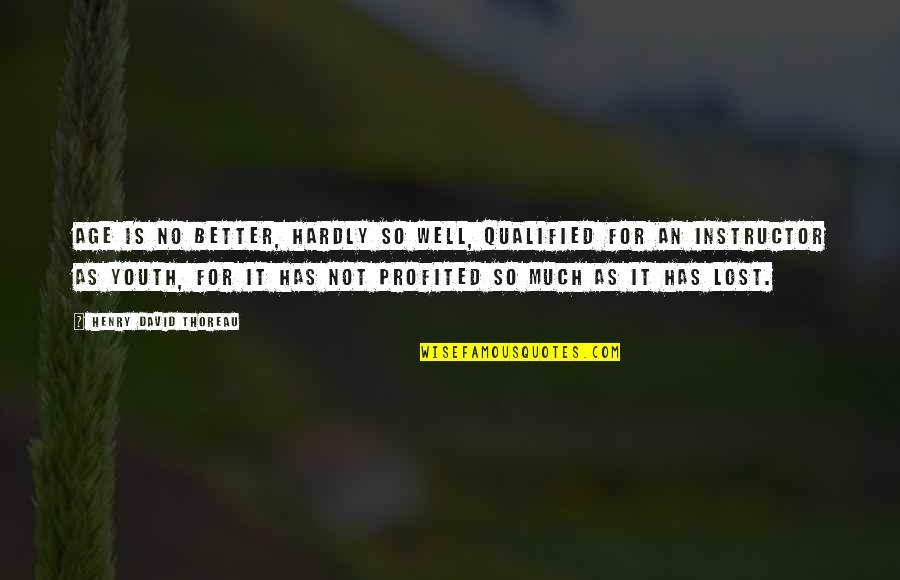 Life So Much Better Quotes By Henry David Thoreau: Age is no better, hardly so well, qualified