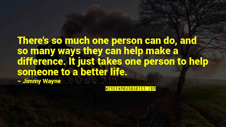 Life So Much Better Quotes By Jimmy Wayne: There's so much one person can do, and