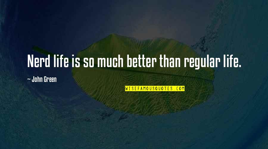 Life So Much Better Quotes By John Green: Nerd life is so much better than regular