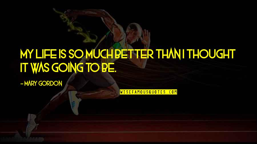 Life So Much Better Quotes By Mary Gordon: My life is so much better than I