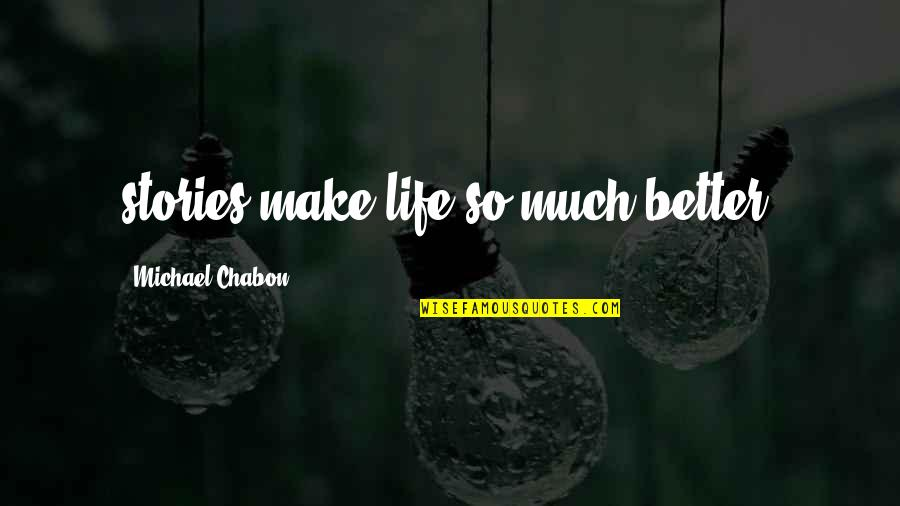 Life So Much Better Quotes By Michael Chabon: stories make life so much better.