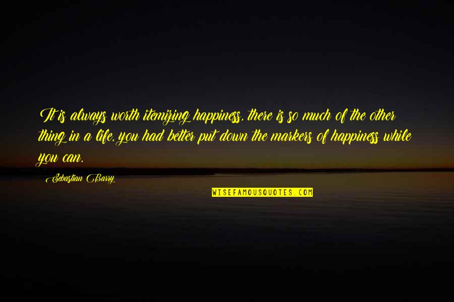 Life So Much Better Quotes By Sebastian Barry: It is always worth itemizing happiness, there is