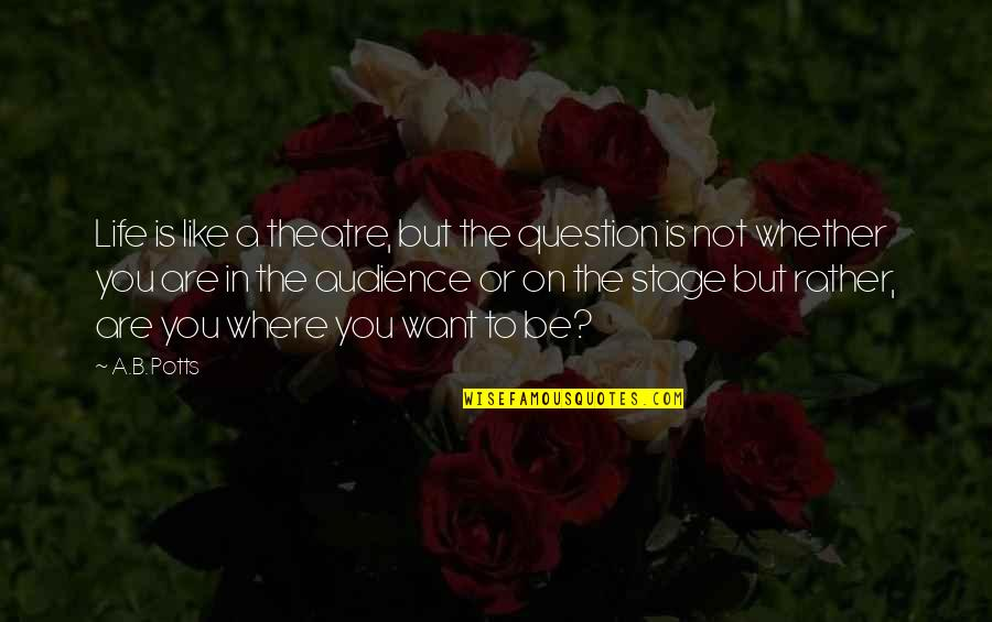 Life Stage Quotes By A.B. Potts: Life is like a theatre, but the question