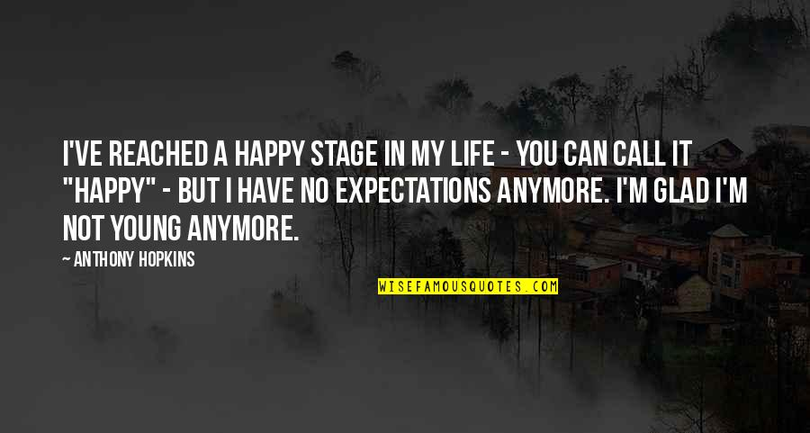 Life Stage Quotes By Anthony Hopkins: I've reached a happy stage in my life