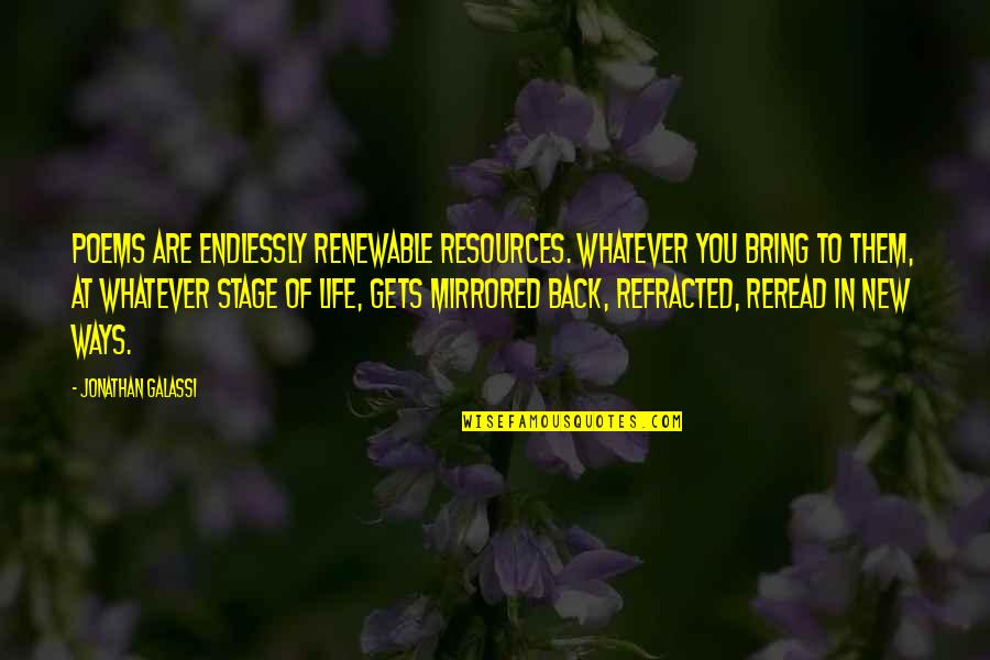 Life Stage Quotes By Jonathan Galassi: Poems are endlessly renewable resources. Whatever you bring