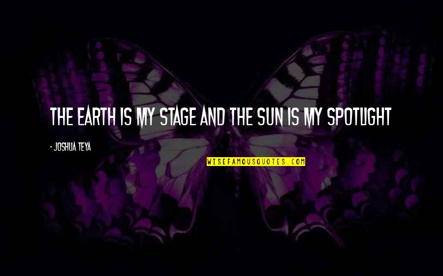 Life Stage Quotes By Joshua Teya: The Earth Is My Stage And The Sun
