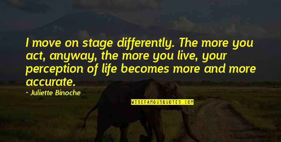 Life Stage Quotes By Juliette Binoche: I move on stage differently. The more you