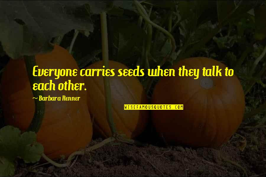 Life Success Quotes By Barbara Renner: Everyone carries seeds when they talk to each