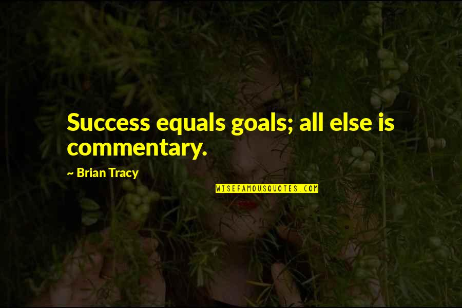 Life Success Quotes By Brian Tracy: Success equals goals; all else is commentary.