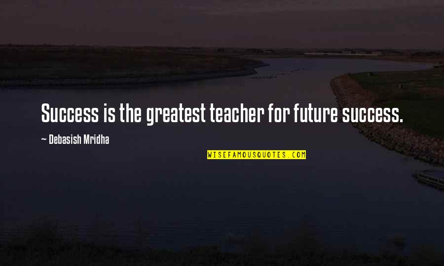 Life Success Quotes By Debasish Mridha: Success is the greatest teacher for future success.
