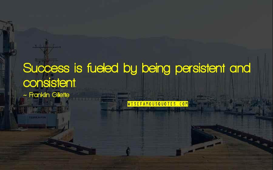 Life Success Quotes By Franklin Gillette: Success is fueled by being persistent and consistent.