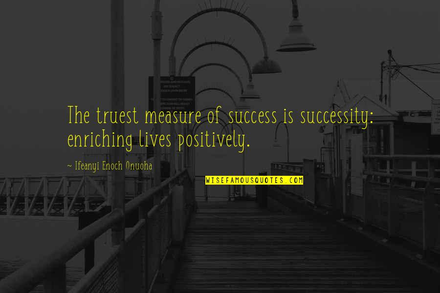 Life Success Quotes By Ifeanyi Enoch Onuoha: The truest measure of success is successity: enriching