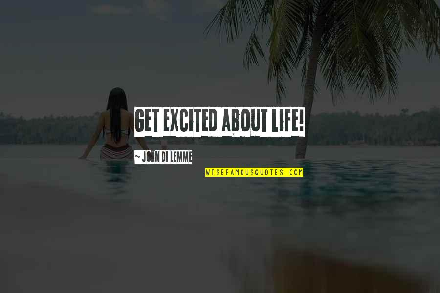 Life Success Quotes By John Di Lemme: Get excited about life!