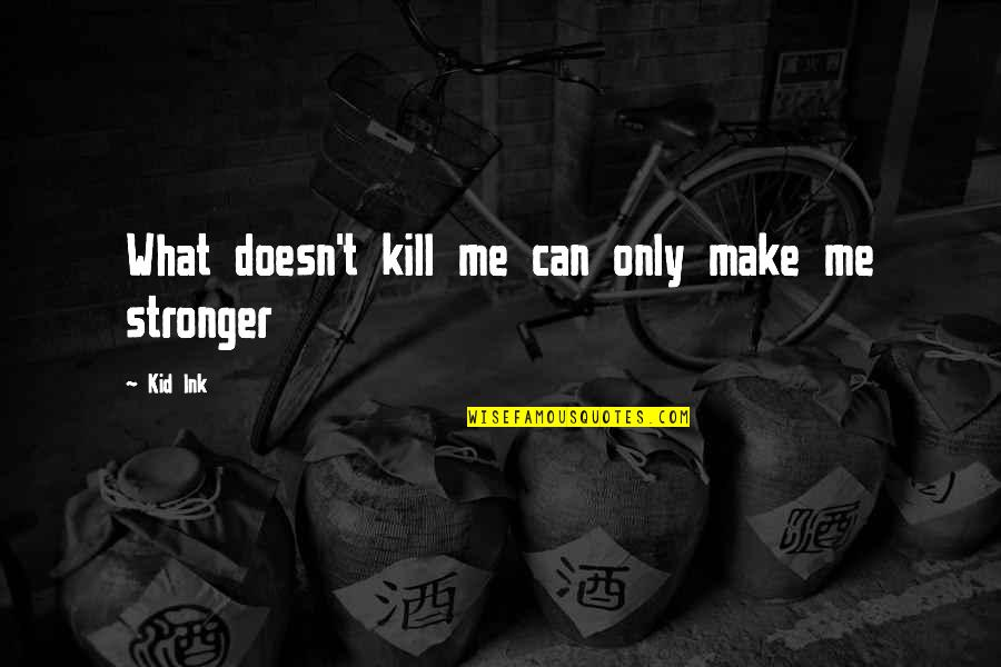 Life Success Quotes By Kid Ink: What doesn't kill me can only make me
