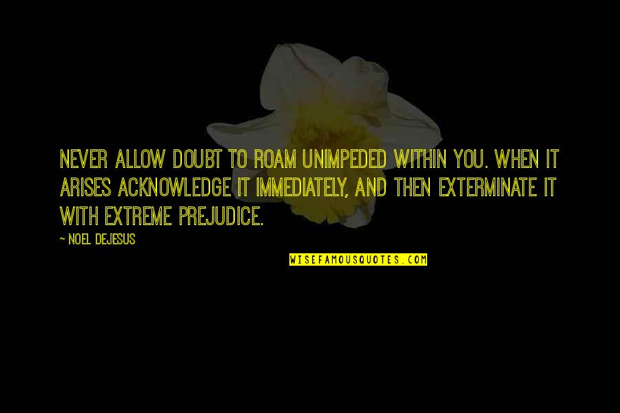 Life Success Quotes By Noel DeJesus: Never allow doubt to roam unimpeded within you.