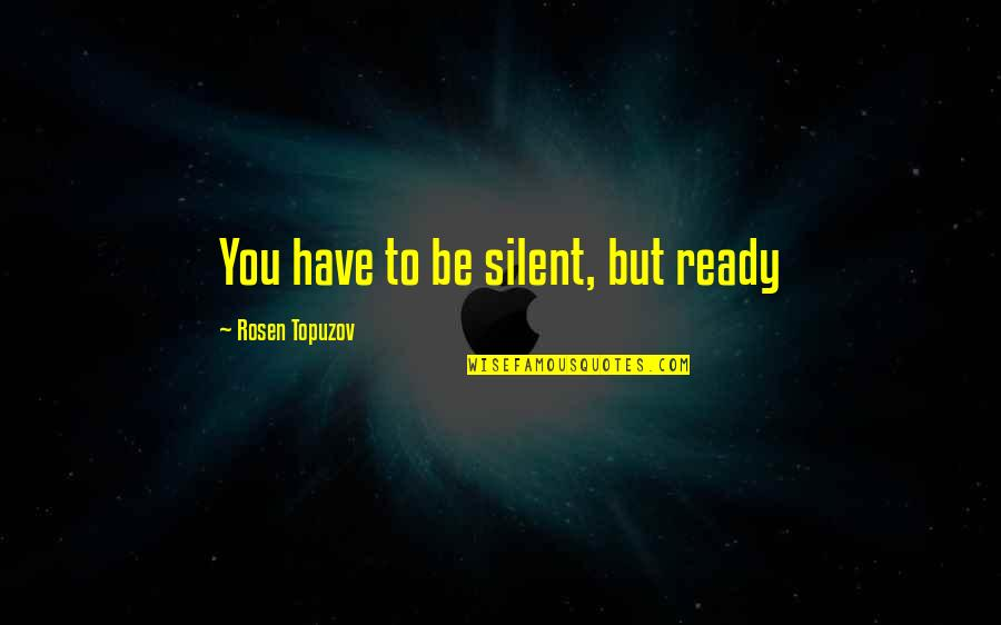 Life Success Quotes By Rosen Topuzov: You have to be silent, but ready