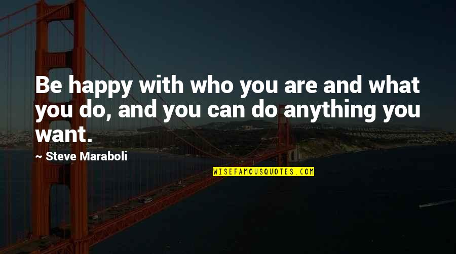 Life Success Quotes By Steve Maraboli: Be happy with who you are and what