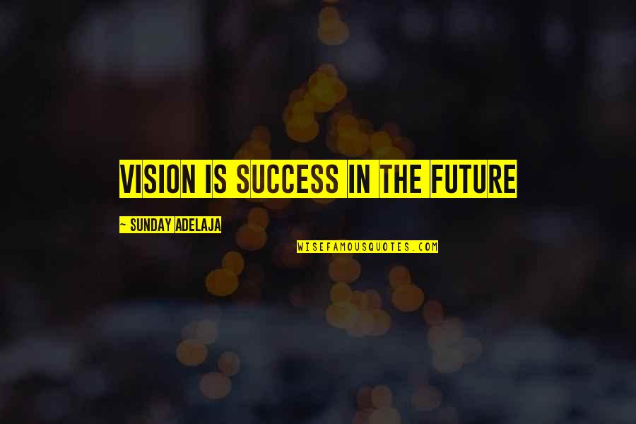 Life Success Quotes By Sunday Adelaja: Vision is success in the future