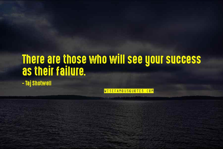 Life Success Quotes By Taj Shotwell: There are those who will see your success
